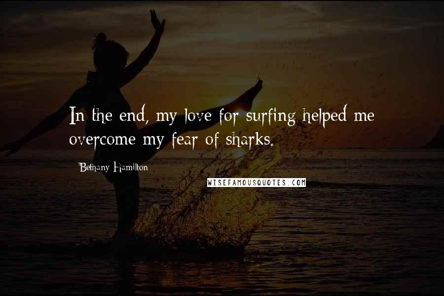 Bethany Hamilton Quotes: In the end, my love for surfing helped me overcome my fear of sharks.