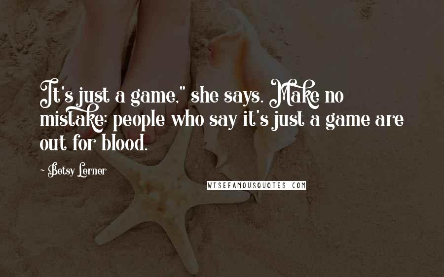 "Betsy Lerner Quotes: It's just a game,"" she says. Make no mistake: people who say it's just a game are out for blood."
