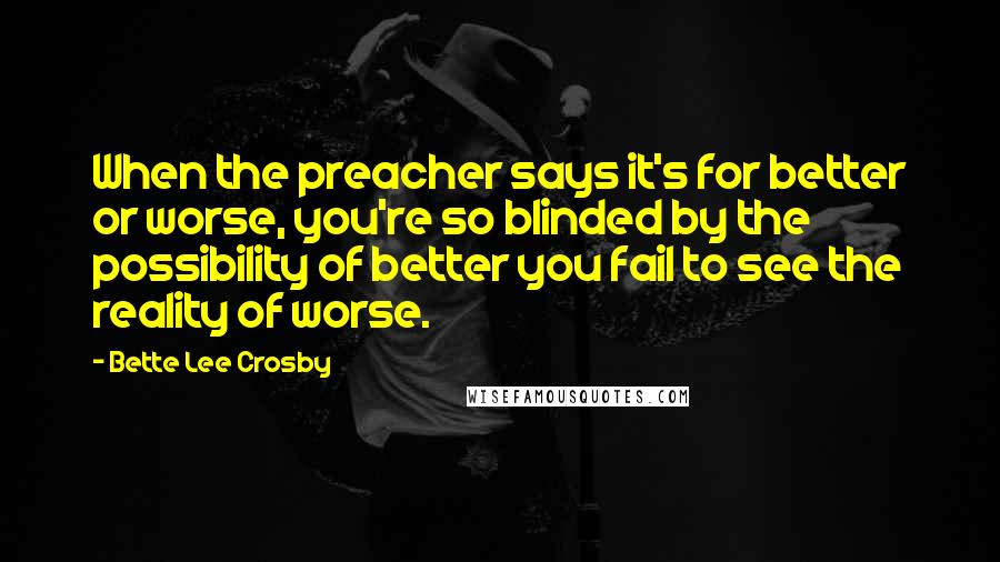 Bette Lee Crosby Quotes: When the preacher says it's for better or worse, you're so blinded by the possibility of better you fail to see the reality of worse.