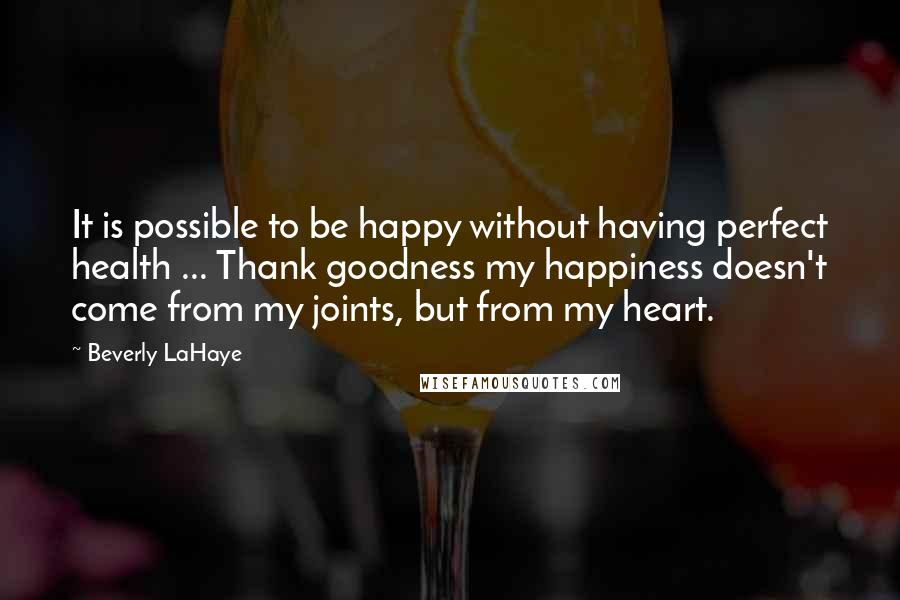 Beverly LaHaye Quotes: It is possible to be happy without having perfect health ... Thank goodness my happiness doesn't come from my joints, but from my heart.
