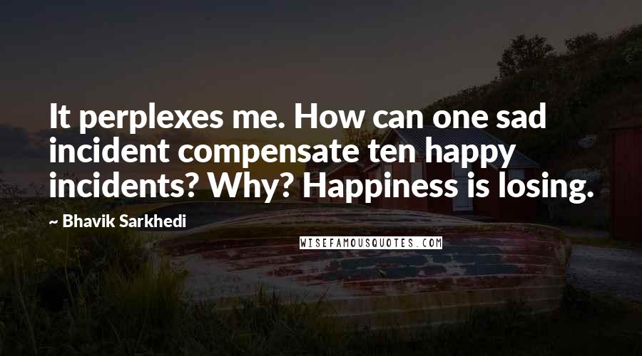 Bhavik Sarkhedi Quotes: It perplexes me. How can one sad incident compensate ten happy incidents? Why? Happiness is losing.