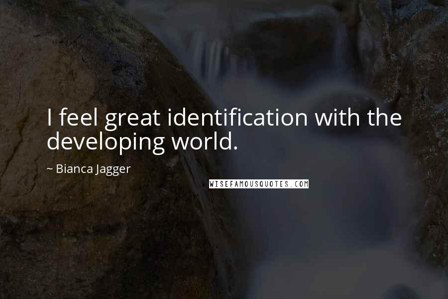 Bianca Jagger Quotes: I feel great identification with the developing world.