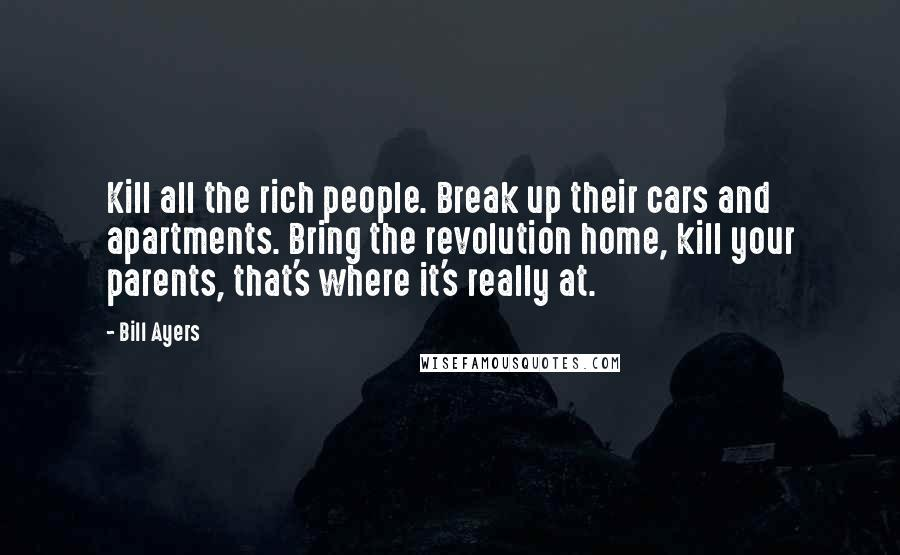 Bill Ayers Quotes: Kill all the rich people. Break up their cars and apartments. Bring the revolution home, kill your parents, that's where it's really at.