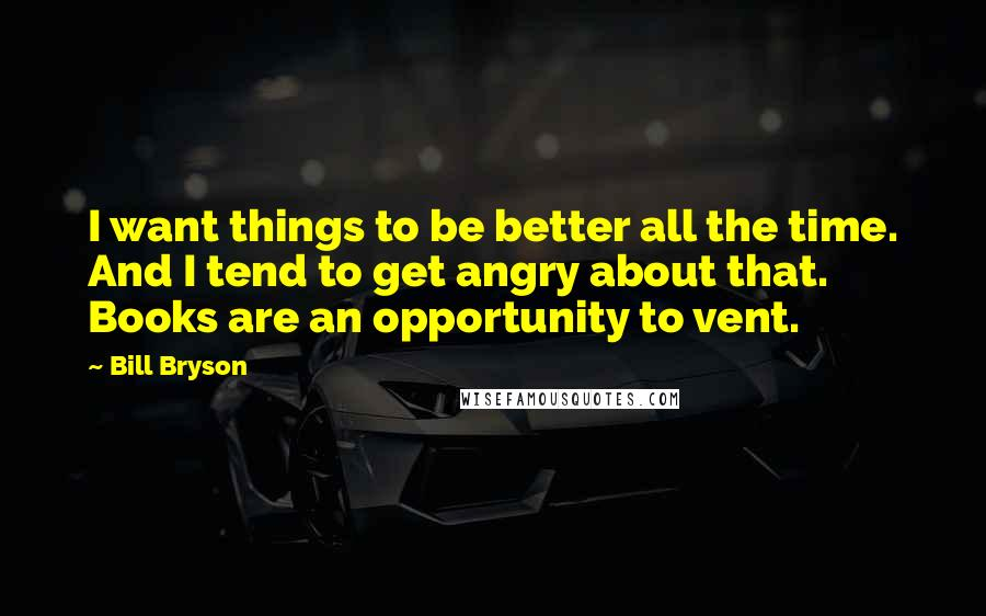 Bill Bryson Quotes: I want things to be better all the time. And I tend to get angry about that. Books are an opportunity to vent.