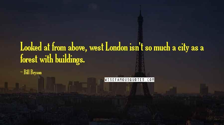 Bill Bryson Quotes: Looked at from above, west London isn't so much a city as a forest with buildings.