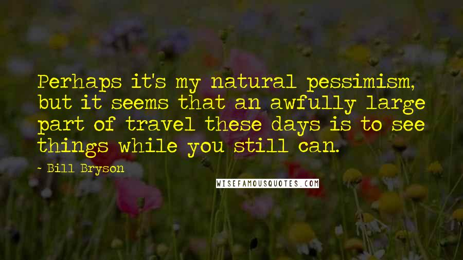 Bill Bryson Quotes: Perhaps it's my natural pessimism, but it seems that an awfully large part of travel these days is to see things while you still can.