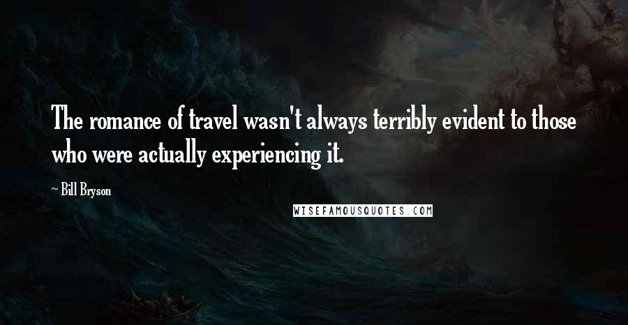 Bill Bryson Quotes: The romance of travel wasn't always terribly evident to those who were actually experiencing it.