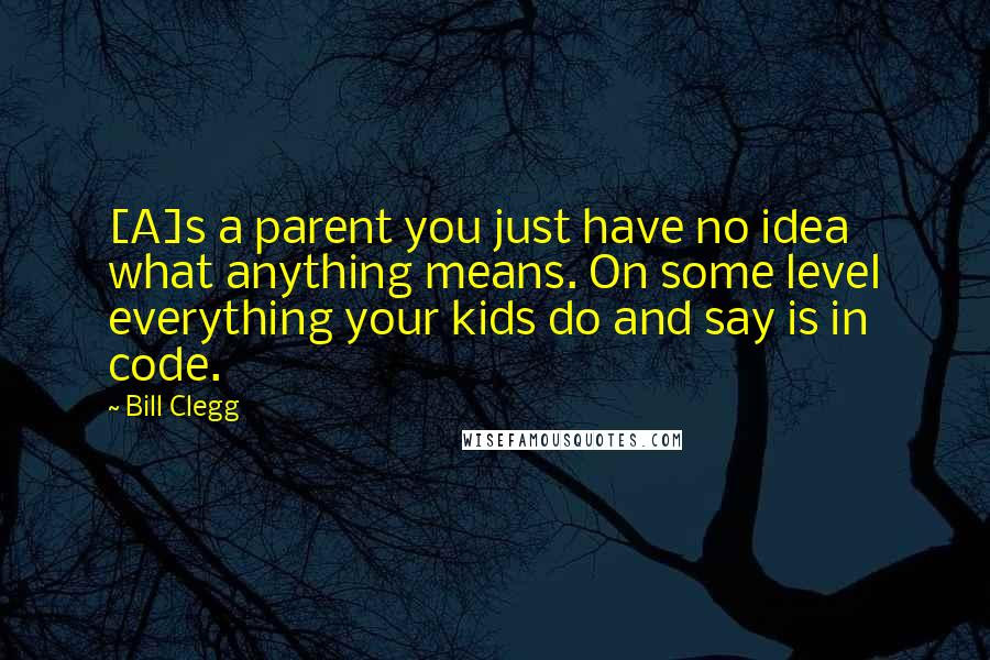 Bill Clegg Quotes: [A]s a parent you just have no idea what anything means. On some level everything your kids do and say is in code.