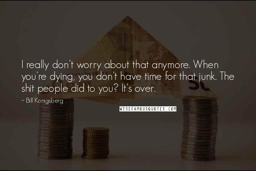 Bill Konigsberg Quotes: I really don't worry about that anymore. When you're dying, you don't have time for that junk. The shit people did to you? It's over.