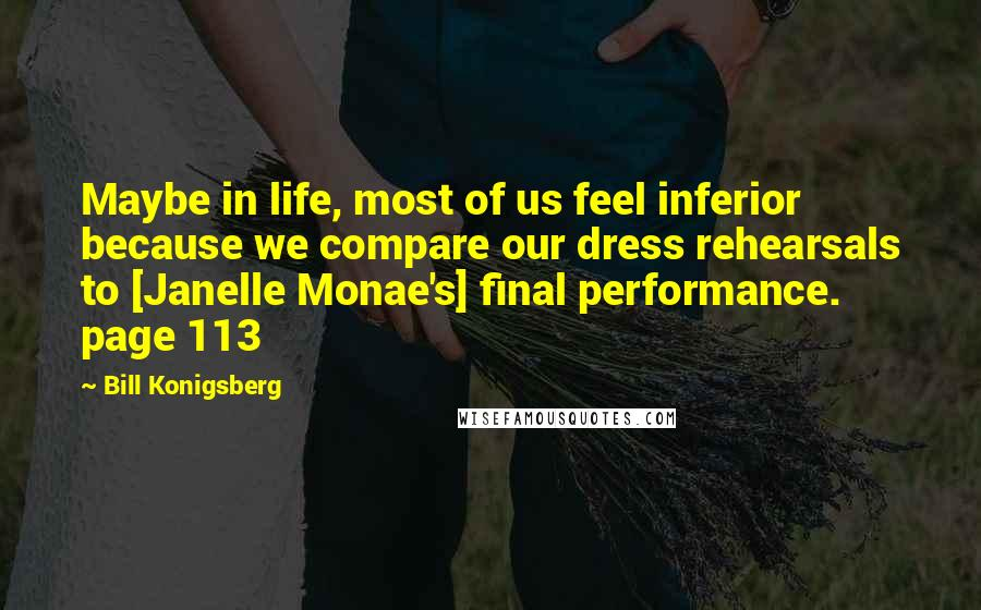 Bill Konigsberg Quotes: Maybe in life, most of us feel inferior because we compare our dress rehearsals to [Janelle Monae's] final performance. page 113