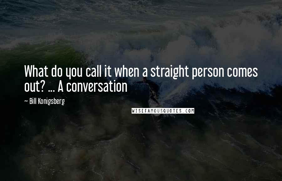 Bill Konigsberg Quotes: What do you call it when a straight person comes out? ... A conversation