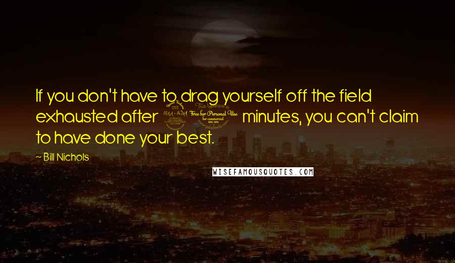 Bill Nichols Quotes: If you don't have to drag yourself off the field exhausted after 90 minutes, you can't claim to have done your best.