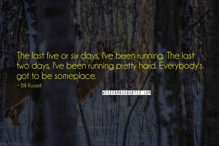 Bill Russell Quotes: The last five or six days, I've been running. The last two days, I've been running pretty hard. Everybody's got to be someplace.