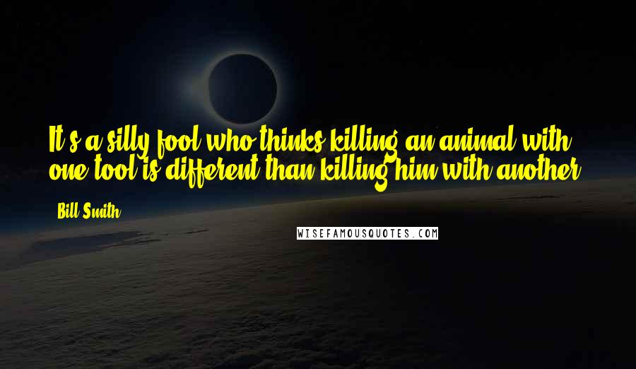 Bill Smith Quotes: It's a silly fool who thinks killing an animal with one tool is different than killing him with another.