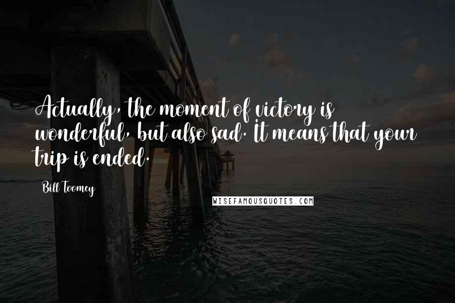 Bill Toomey Quotes: Actually, the moment of victory is wonderful, but also sad. It means that your trip is ended.