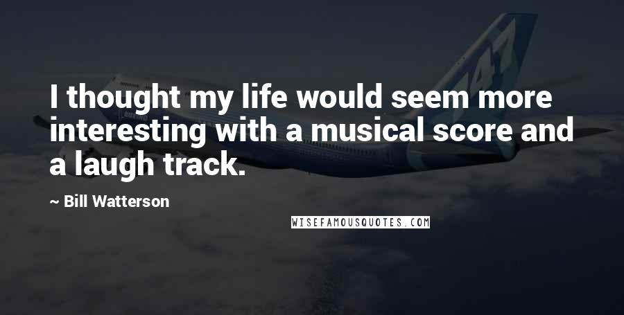 Bill Watterson Quotes: I thought my life would seem more interesting with a musical score and a laugh track.