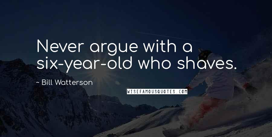 Bill Watterson Quotes: Never argue with a six-year-old who shaves.