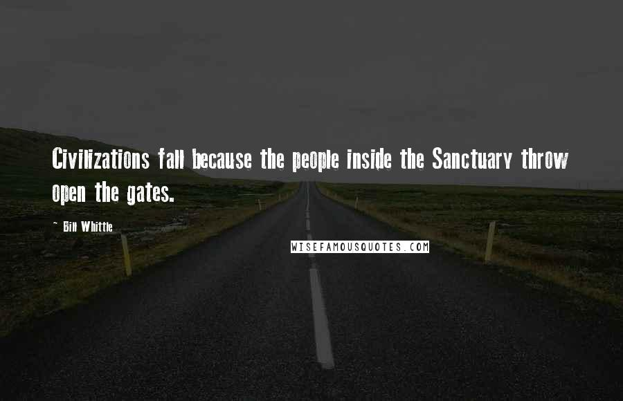 Bill Whittle Quotes: Civilizations fall because the people inside the Sanctuary throw open the gates.