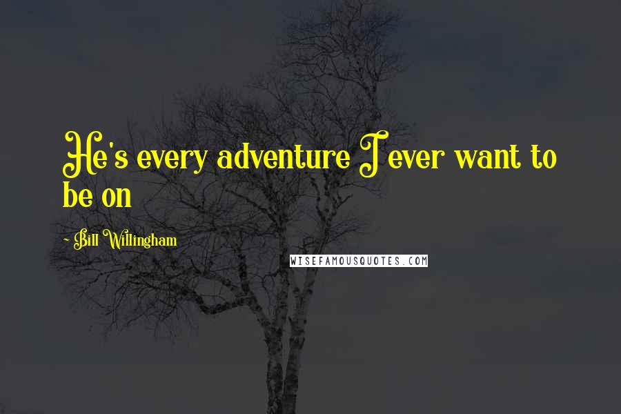 Bill Willingham Quotes: He's every adventure I ever want to be on