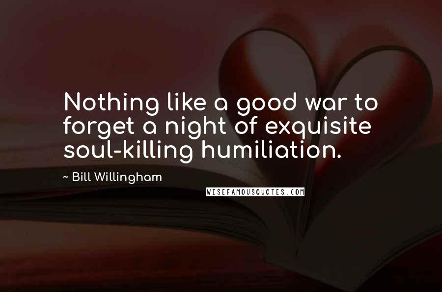 Bill Willingham Quotes: Nothing like a good war to forget a night of exquisite soul-killing humiliation.