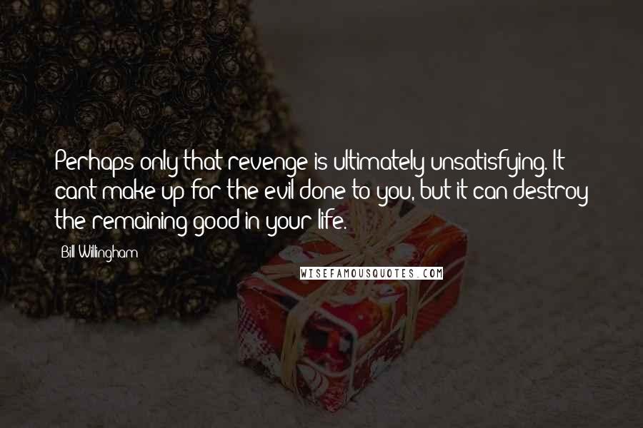 Bill Willingham Quotes: Perhaps only that revenge is ultimately unsatisfying. It cant make up for the evil done to you, but it can destroy the remaining good in your life.