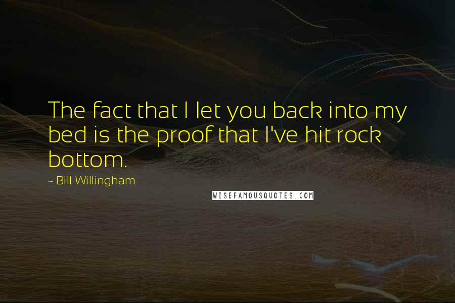 Bill Willingham Quotes: The fact that I let you back into my bed is the proof that I've hit rock bottom.