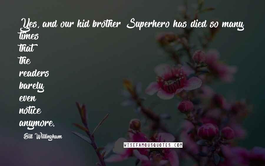 Bill Willingham Quotes: Yes, and our kid brother Superhero has died so many times that the readers barely even notice anymore.