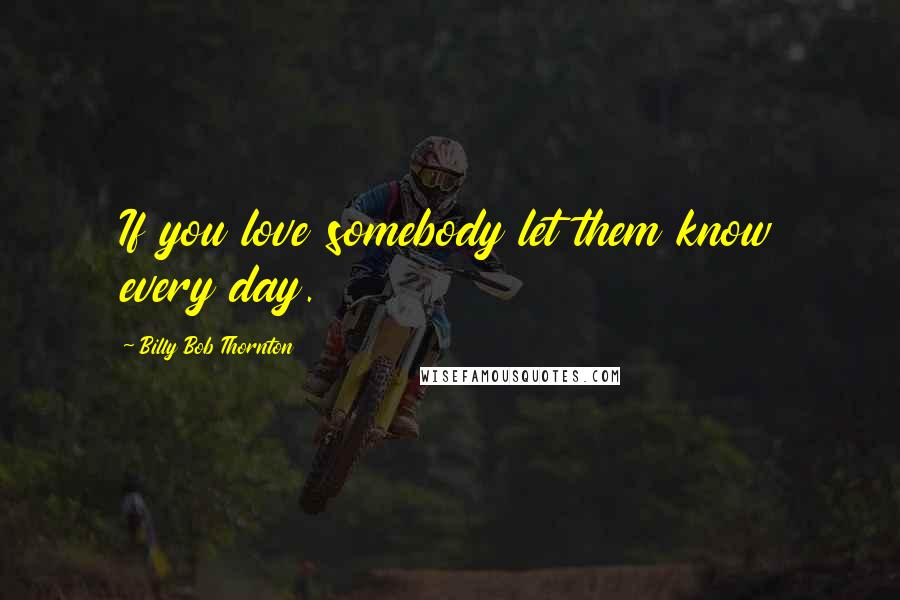Billy Bob Thornton Quotes: If you love somebody let them know every day.