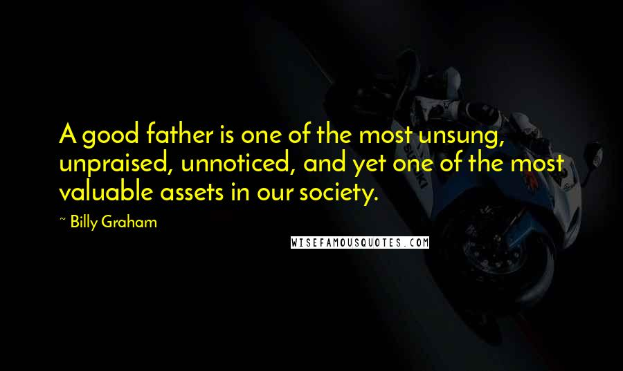 Billy Graham Quotes: A good father is one of the most unsung, unpraised, unnoticed, and yet one of the most valuable assets in our society.