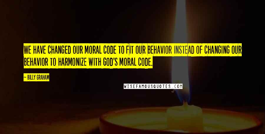 Billy Graham Quotes: We have changed our moral code to fit our behavior instead of changing our behavior to harmonize with God's moral code.