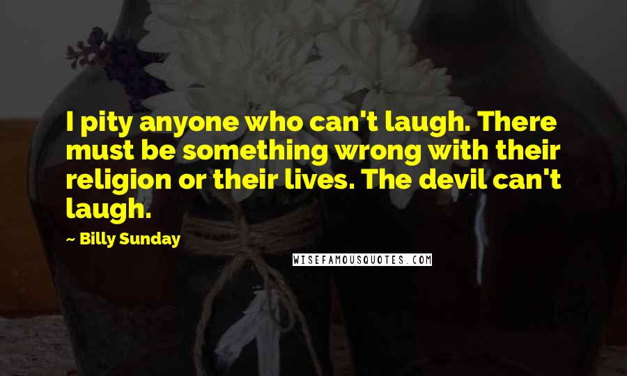 Billy Sunday Quotes: I pity anyone who can't laugh. There must be something wrong with their religion or their lives. The devil can't laugh.