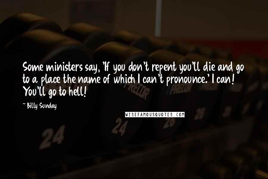 Billy Sunday Quotes: Some ministers say, 'If you don't repent you'll die and go to a place the name of which I can't pronounce.' I can! You'll go to hell!