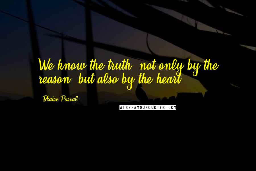Blaise Pascal Quotes: We know the truth, not only by the reason, but also by the heart.