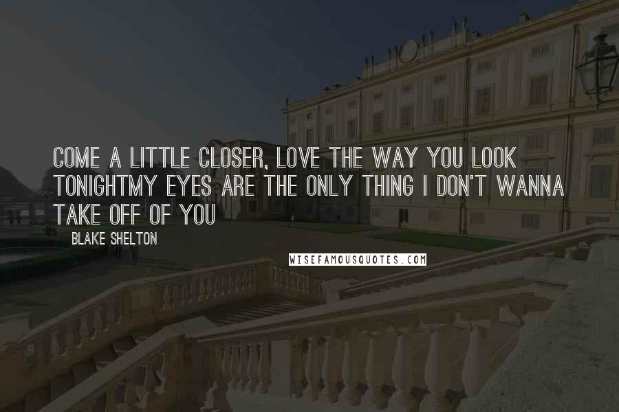 Blake Shelton Quotes: Come a little closer, love the way you look tonightMy eyes are the only thing I don't wanna take off of you