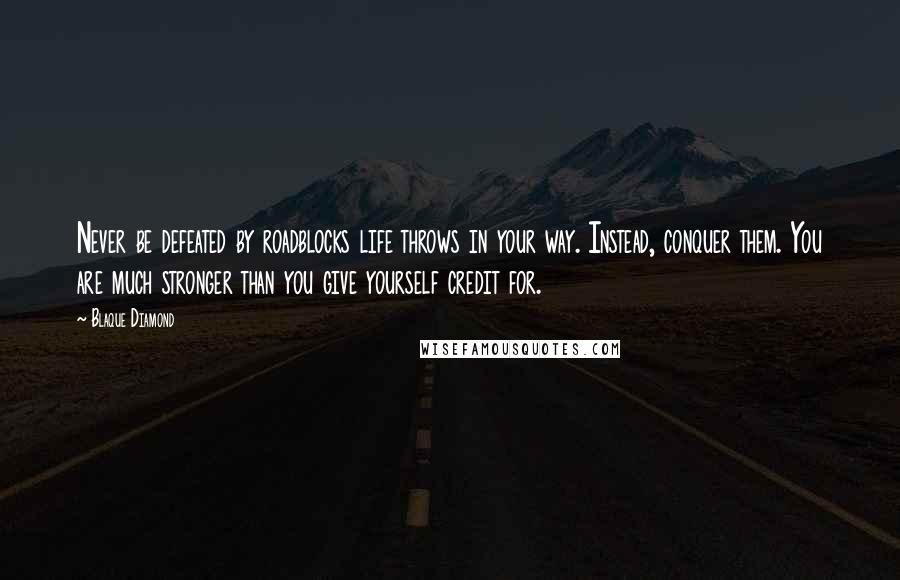 Blaque Diamond Quotes: Never be defeated by roadblocks life throws in your way. Instead, conquer them. You are much stronger than you give yourself credit for.