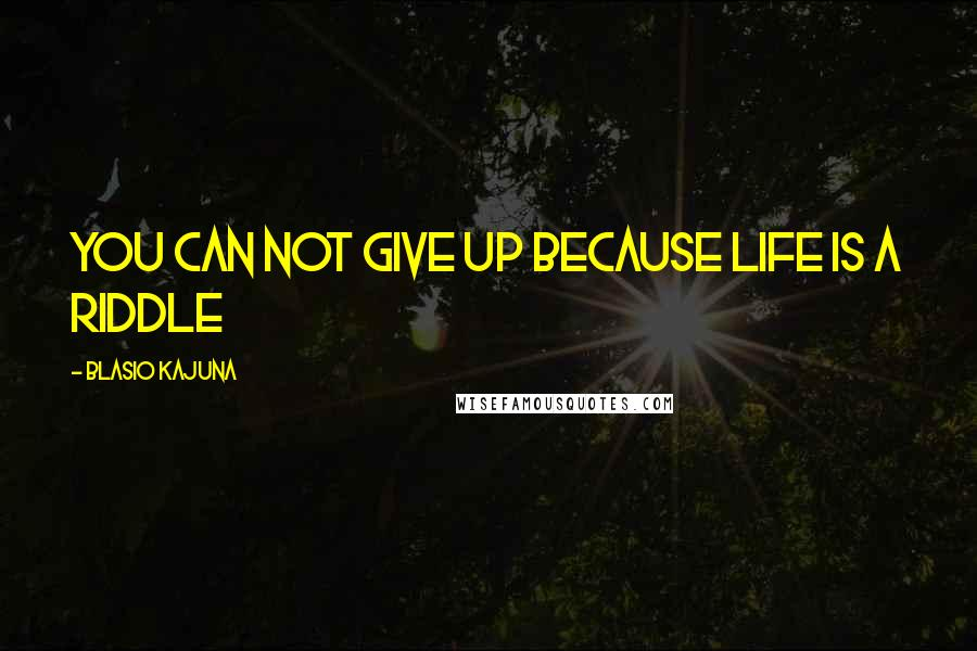 Blasio Kajuna Quotes: You can not give up because life is a riddle