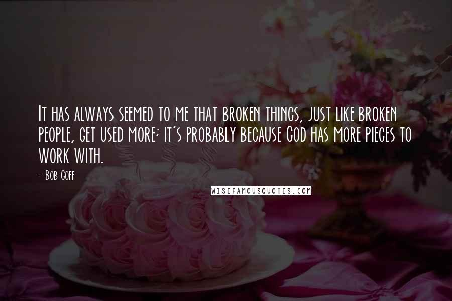 Bob Goff Quotes: It has always seemed to me that broken things, just like broken people, get used more; it's probably because God has more pieces to work with.
