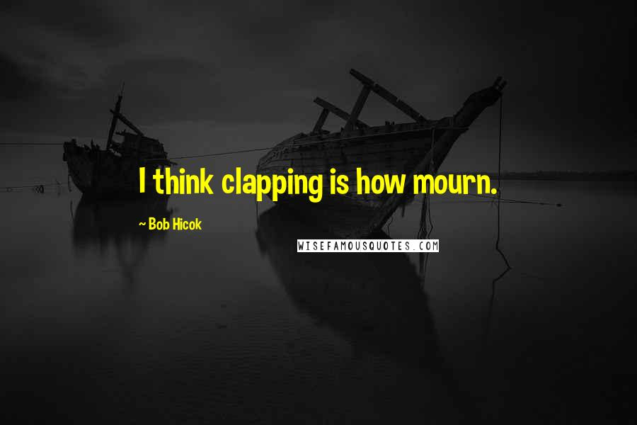 Bob Hicok Quotes: I think clapping is how mourn.