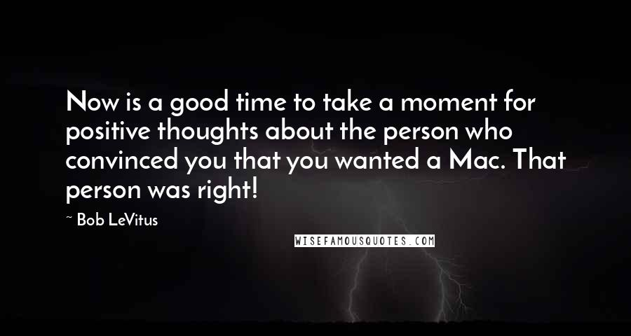 Bob LeVitus Quotes: Now is a good time to take a moment for positive thoughts about the person who convinced you that you wanted a Mac. That person was right!