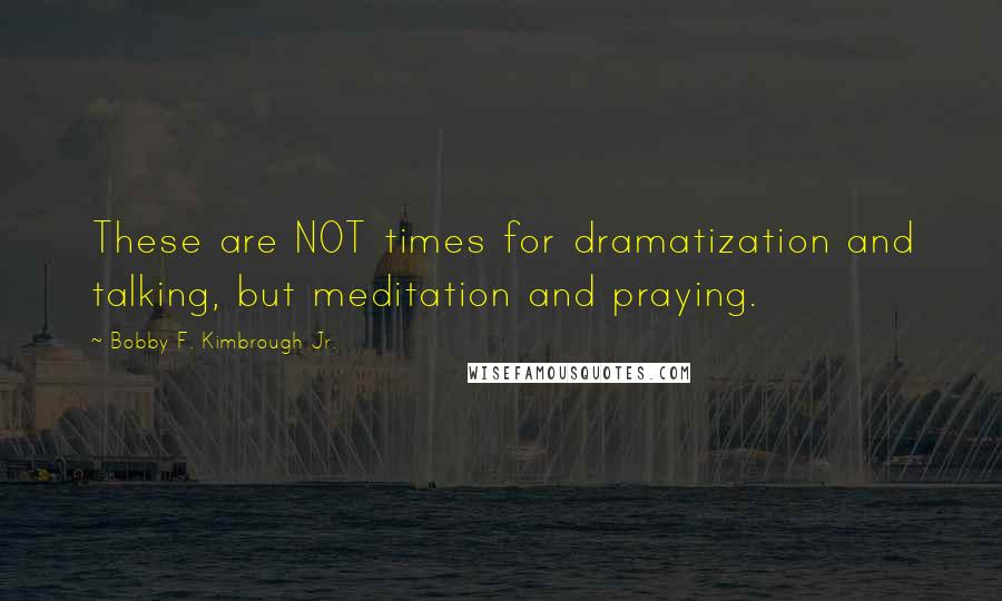 Bobby F. Kimbrough Jr. Quotes: These are NOT times for dramatization and talking, but meditation and praying.