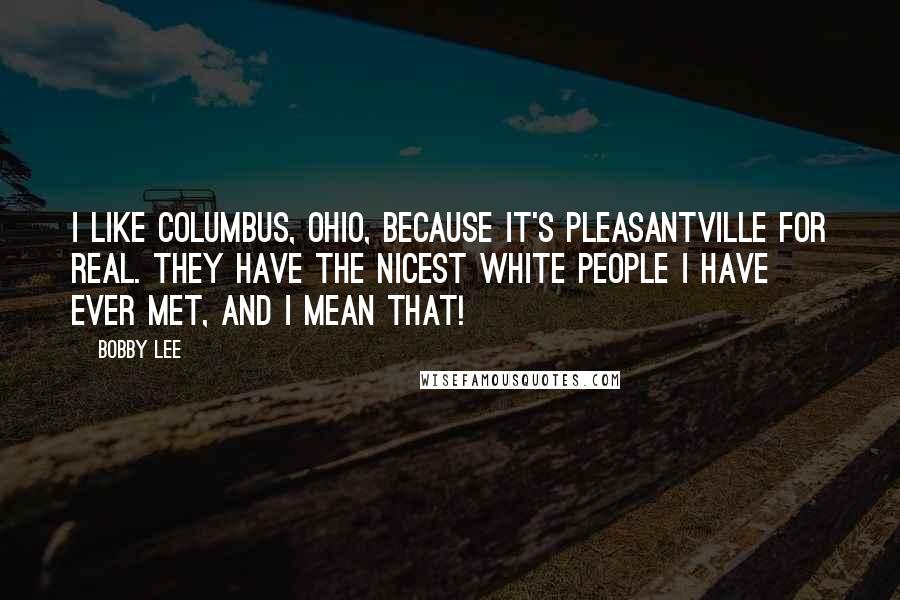 Bobby Lee Quotes: I like Columbus, Ohio, because it's Pleasantville for real. They have the nicest white people I have ever met, and I mean that!