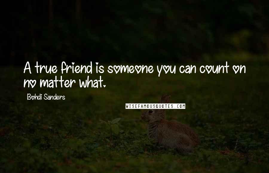 Bohdi Sanders Quotes: A true friend is someone you can count on no matter what.