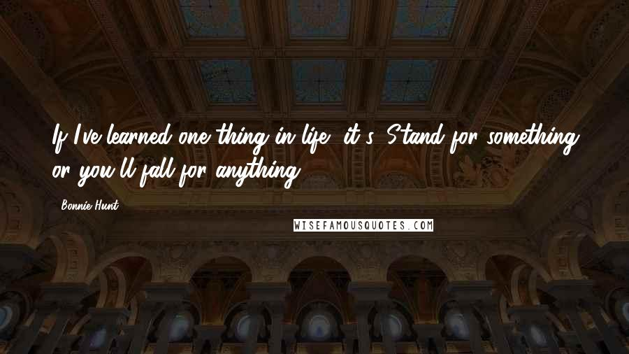 Bonnie Hunt Quotes: If I've learned one thing in life, it's: Stand for something or you'll fall for anything.