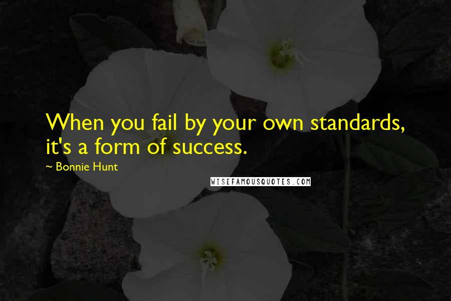 Bonnie Hunt Quotes: When you fail by your own standards, it's a form of success.