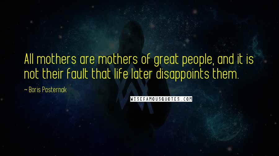 Boris Pasternak Quotes: All mothers are mothers of great people, and it is not their fault that life later disappoints them.