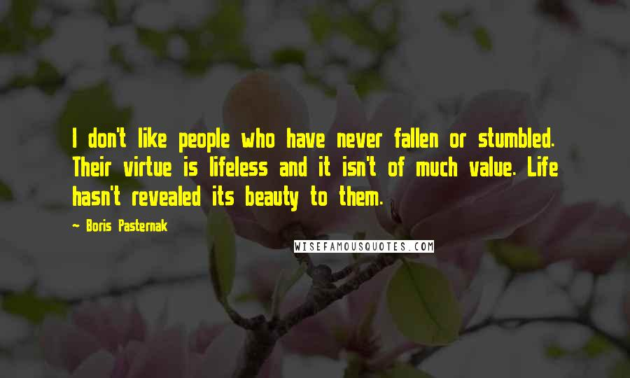 Boris Pasternak Quotes: I don't like people who have never fallen or stumbled. Their virtue is lifeless and it isn't of much value. Life hasn't revealed its beauty to them.