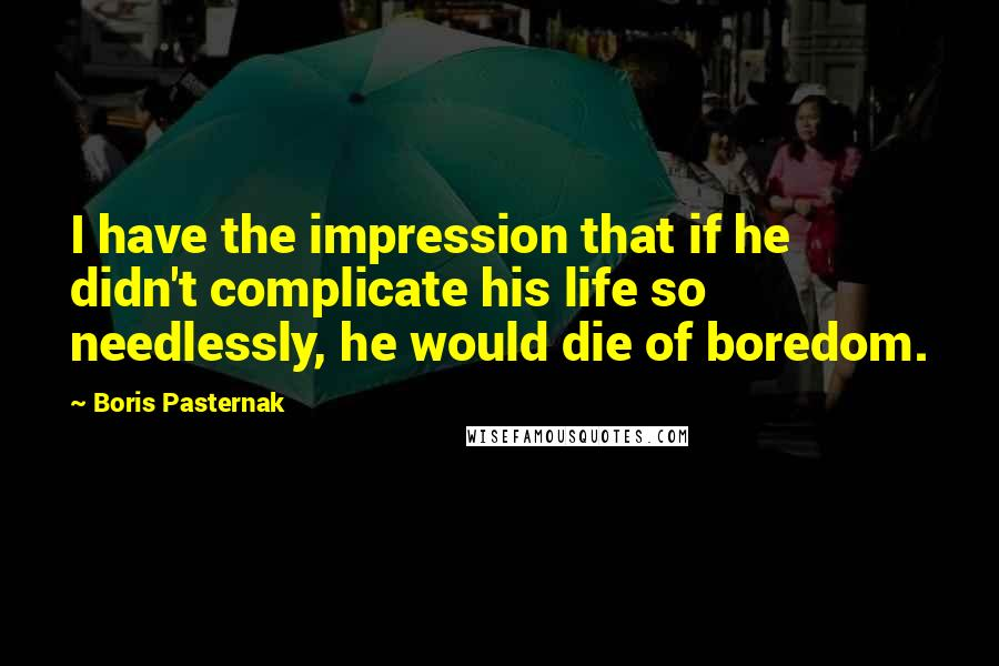 Boris Pasternak Quotes: I have the impression that if he didn't complicate his life so needlessly, he would die of boredom.