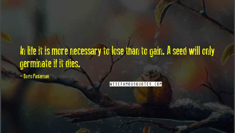 Boris Pasternak Quotes: In life it is more necessary to lose than to gain. A seed will only germinate if it dies.