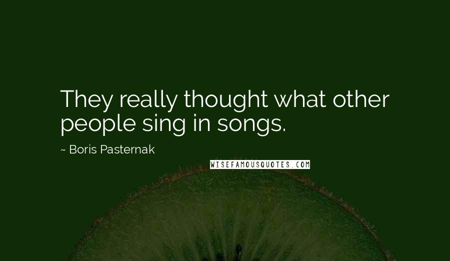Boris Pasternak Quotes: They really thought what other people sing in songs.