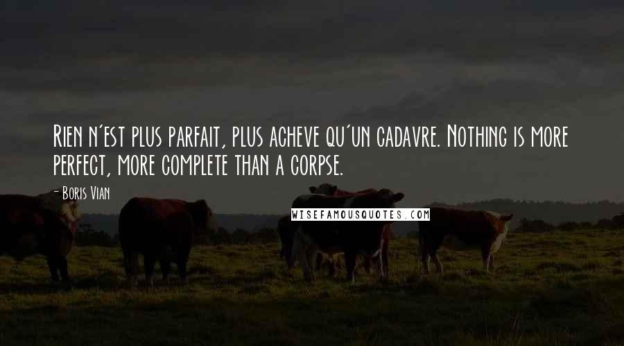 Boris Vian Quotes: Rien n'est plus parfait, plus acheve qu'un cadavre. Nothing is more perfect, more complete than a corpse.